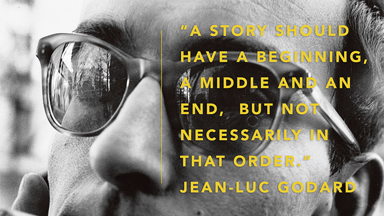 """A story should have a beginning, a middle, and an end, but not necessarily in that order."" - Jean-Luc Godard"